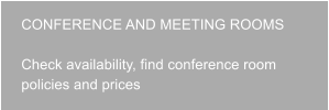 CONFERENCE AND MEETING ROOMS   Check availability, find conference room policies and prices