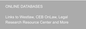 ONLINE DATABASES	  Links to Westlaw, CEB OnLaw, Legal Research Resource Center and More